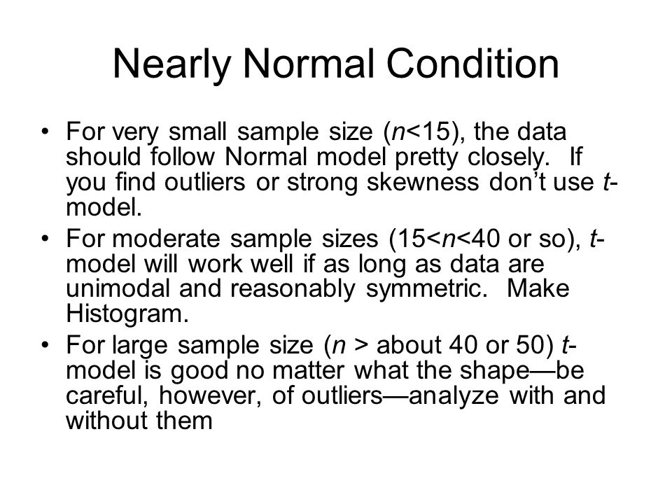 Nearly Normal Condition For very small sample size (n<15), the data should follow Normal model pretty closely. If you find outliers or strong skewness