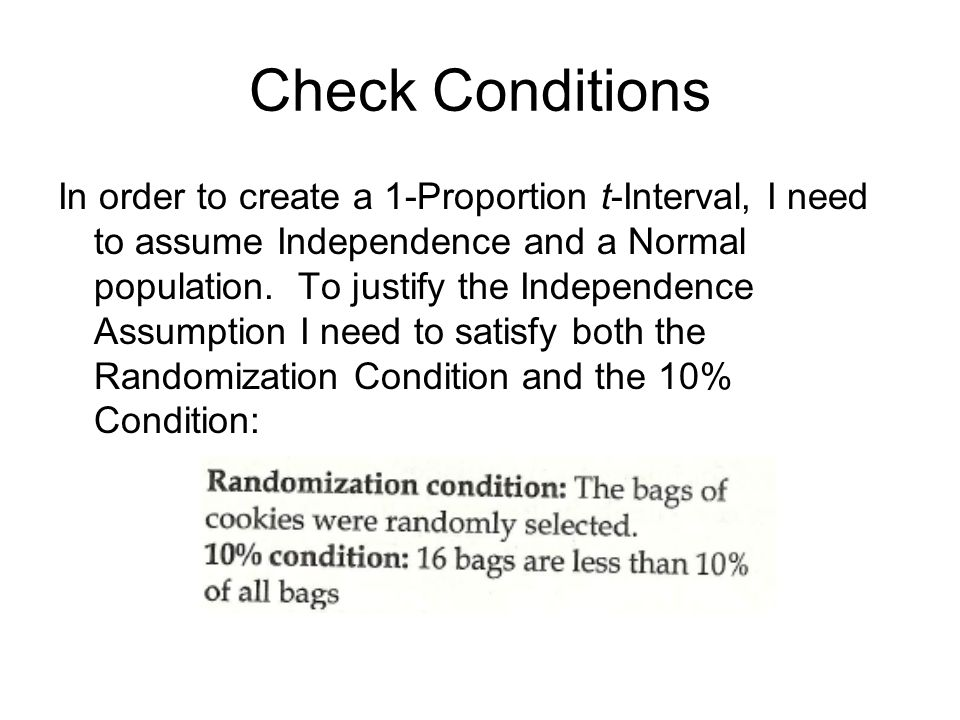 Check Conditions In order to create a 1-Proportion t-Interval, I need to assume Independence and a Normal population. To justify the Independence Assu