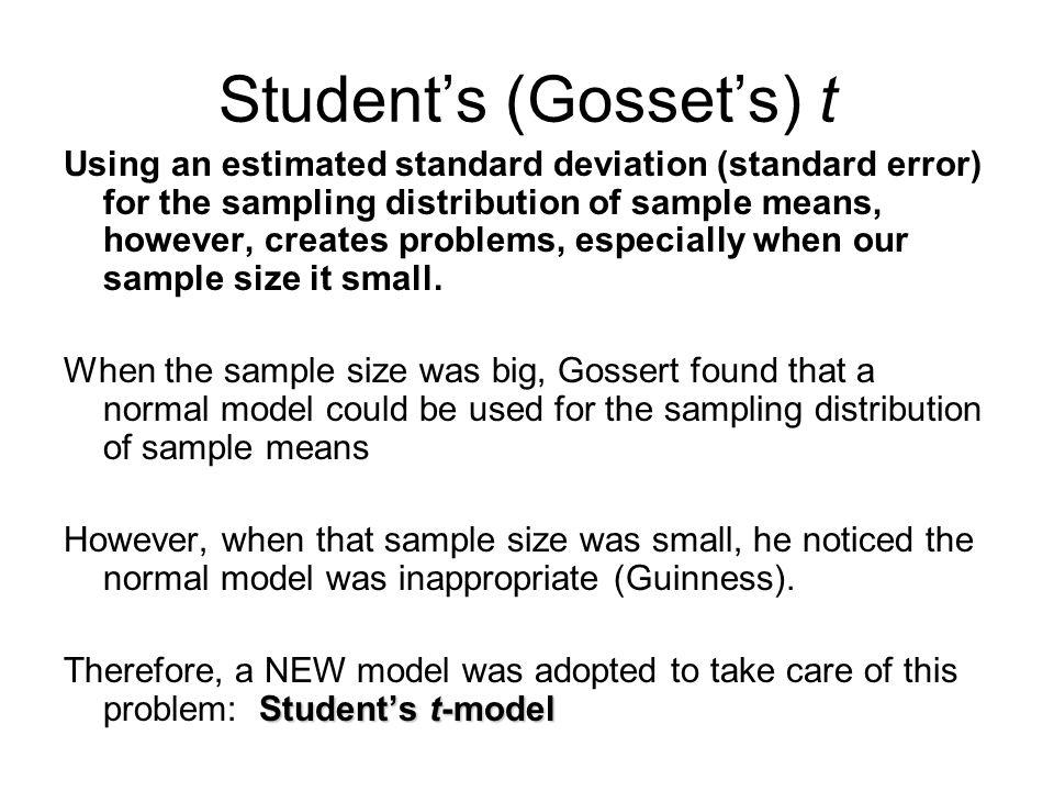 Students (Gossets) t Using an estimated standard deviation (standard error) for the sampling distribution of sample means, however, creates problems,