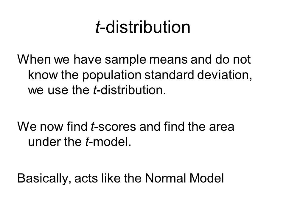 t-distribution When we have sample means and do not know the population standard deviation, we use the t-distribution. We now find t-scores and find t