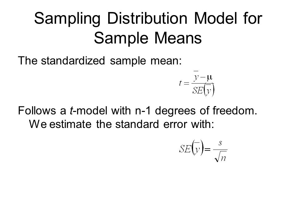 Sampling Distribution Model for Sample Means The standardized sample mean: Follows a t-model with n-1 degrees of freedom. We estimate the standard err