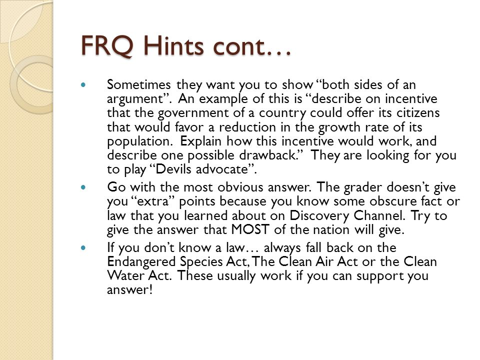 FRQ Hints cont… Sometimes they want you to show both sides of an argument.