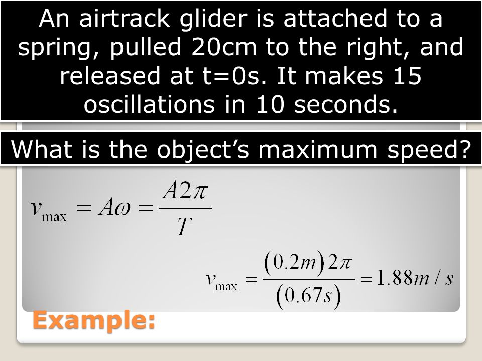 Example: An airtrack glider is attached to a spring, pulled 20cm to the right, and released at t=0s. It makes 15 oscillations in 10 seconds. What is t