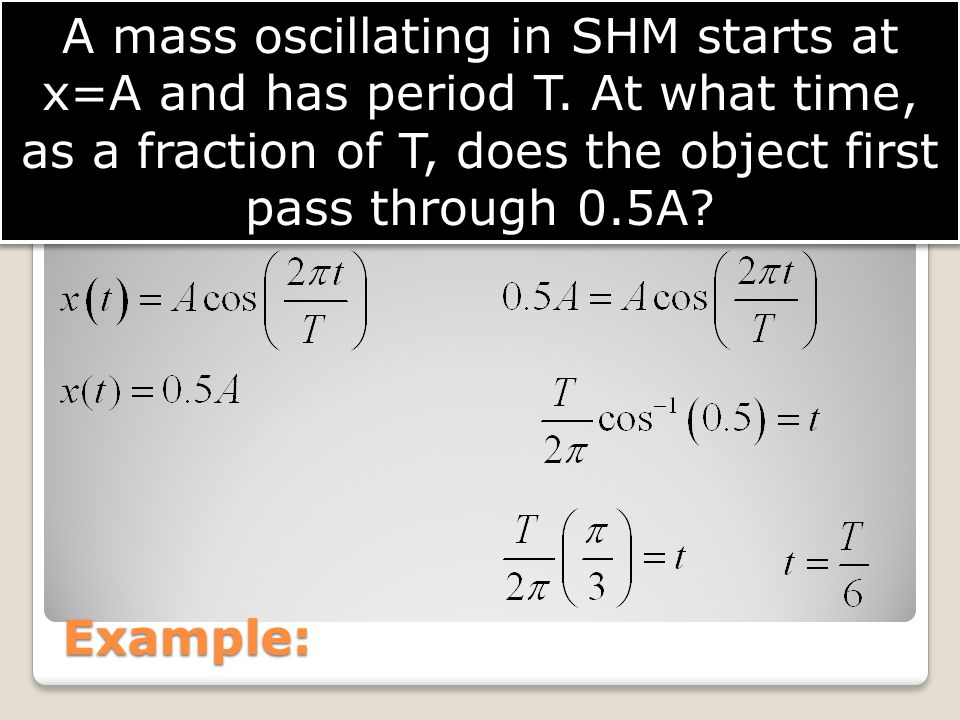 Example: A mass oscillating in SHM starts at x=A and has period T. At what time, as a fraction of T, does the object first pass through 0.5A?