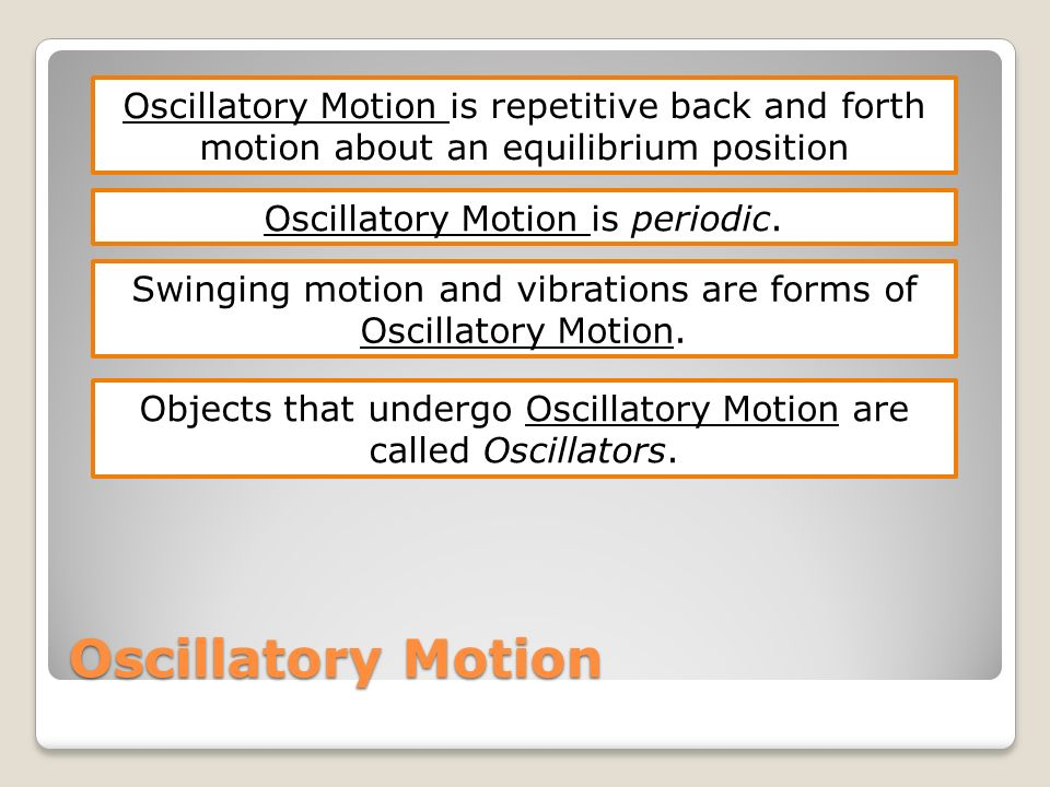Oscillatory Motion Oscillatory Motion is repetitive back and forth motion about an equilibrium position Oscillatory Motion is periodic. Swinging motio