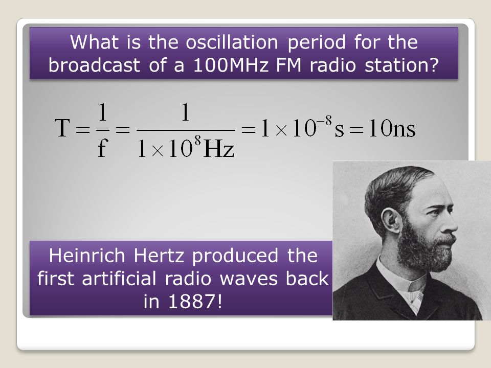What is the oscillation period for the broadcast of a 100MHz FM radio station? Heinrich Hertz produced the first artificial radio waves back in 1887!