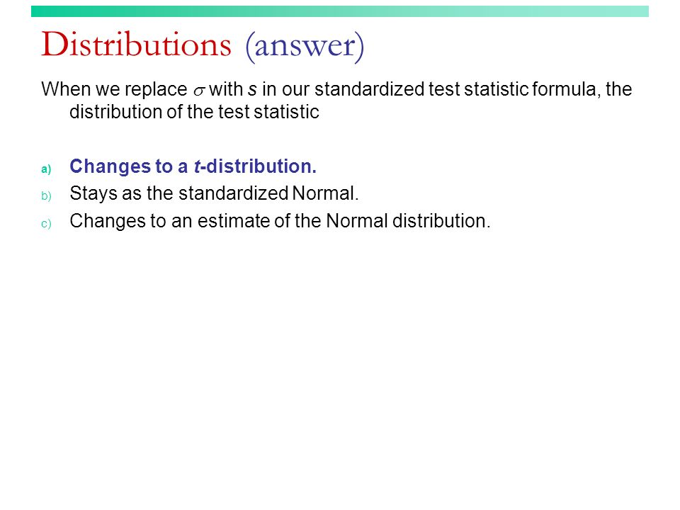 Distributions (answer) When we replace with s in our standardized test statistic formula, the distribution of the test statistic a) Changes to a t-dis