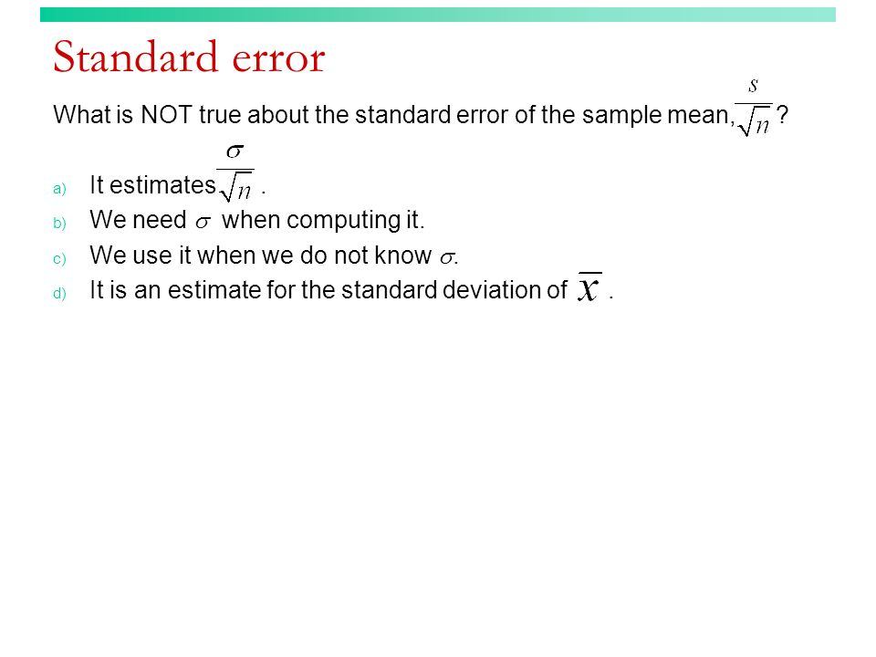 Standard error What is NOT true about the standard error of the sample mean, ? a) It estimates. b) We need when computing it. c) We use it when we do