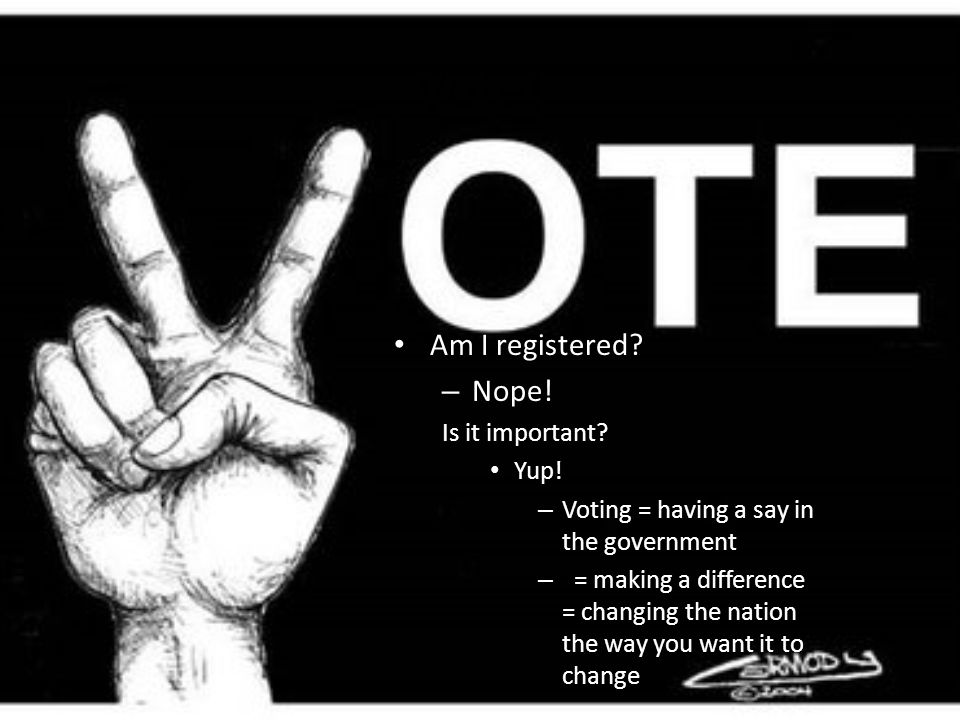 Vote. Am I registered. – Nope. Is it important.