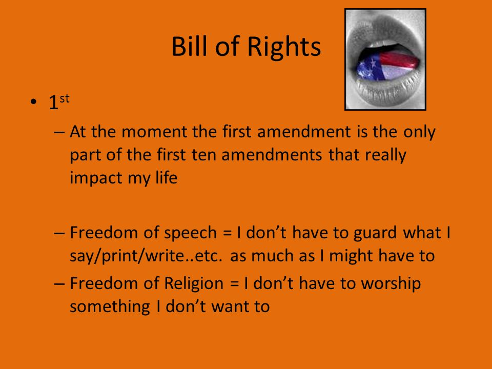 Bill of Rights 1 st – At the moment the first amendment is the only part of the first ten amendments that really impact my life – Freedom of speech = I dont have to guard what I say/print/write..etc.