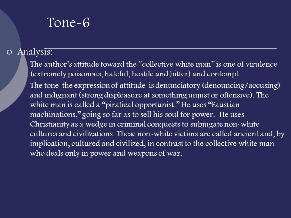 Tone-6 Analysis: The authors attitude toward the collective white man is one of virulence (extremely poisonous, hateful, hostile and bitter) and conte