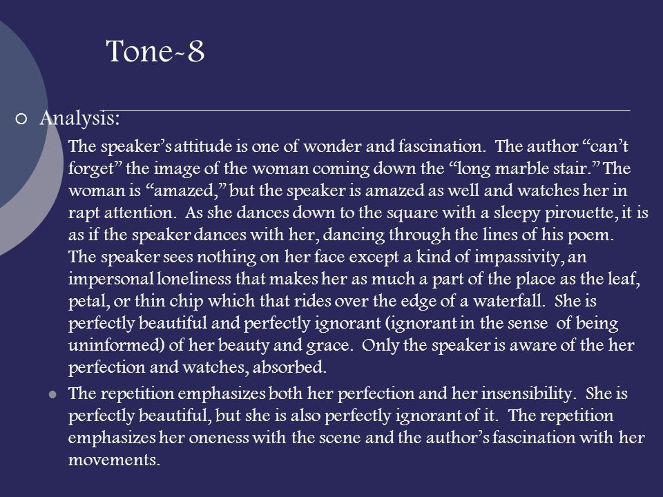 Tone-8 Analysis: The speakers attitude is one of wonder and fascination. The author cant forget the image of the woman coming down the long marble sta