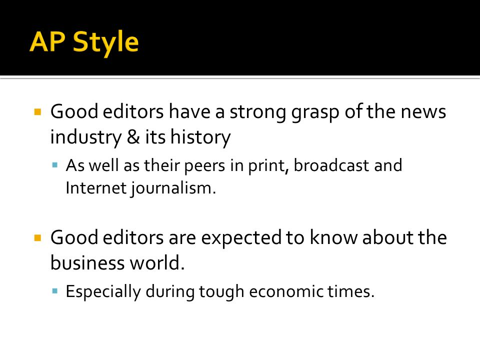 Good editors have a strong grasp of the news industry & its history As well as their peers in print, broadcast and Internet journalism. Good editors a