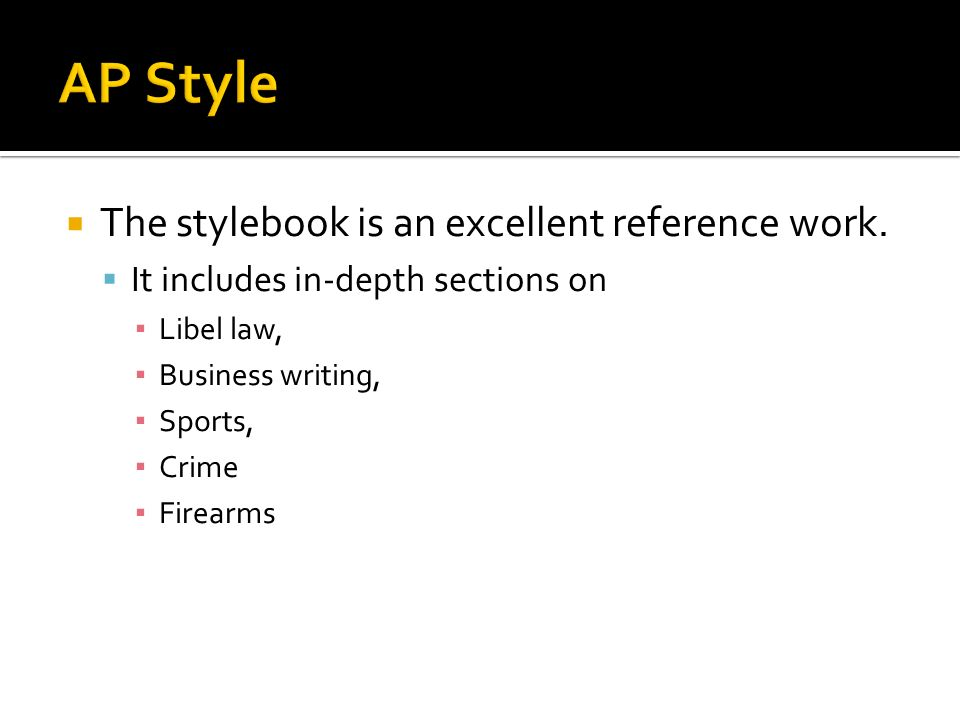 The stylebook is an excellent reference work. It includes in-depth sections on Libel law, Business writing, Sports, Crime Firearms