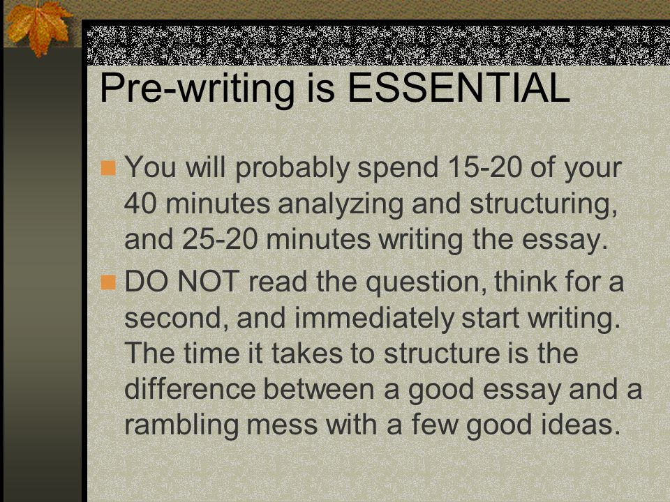 Pre-writing is ESSENTIAL You will probably spend 15-20 of your 40 minutes analyzing and structuring, and 25-20 minutes writing the essay. DO NOT read