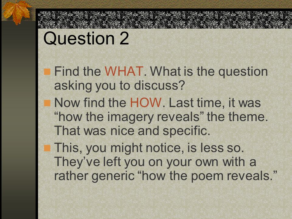 Question 2 Find the WHAT. What is the question asking you to discuss? Now find the HOW. Last time, it was how the imagery reveals the theme. That was