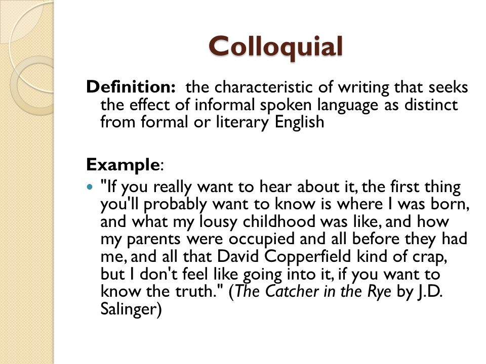 Colloquial Definition: the characteristic of writing that seeks the effect of informal spoken language as distinct from formal or literary English Exa