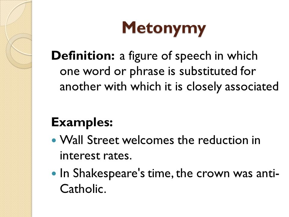 Metonymy Definition: a figure of speech in which one word or phrase is substituted for another with which it is closely associated Examples: Wall Stre