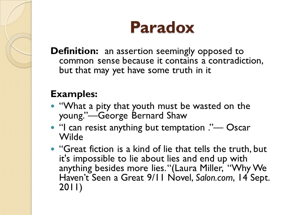 Paradox Definition: an assertion seemingly opposed to common sense because it contains a contradiction, but that may yet have some truth in it Example