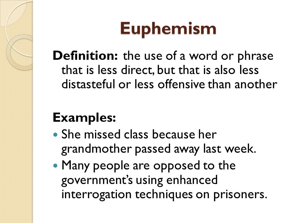 Euphemism Definition: the use of a word or phrase that is less direct, but that is also less distasteful or less offensive than another Examples: She