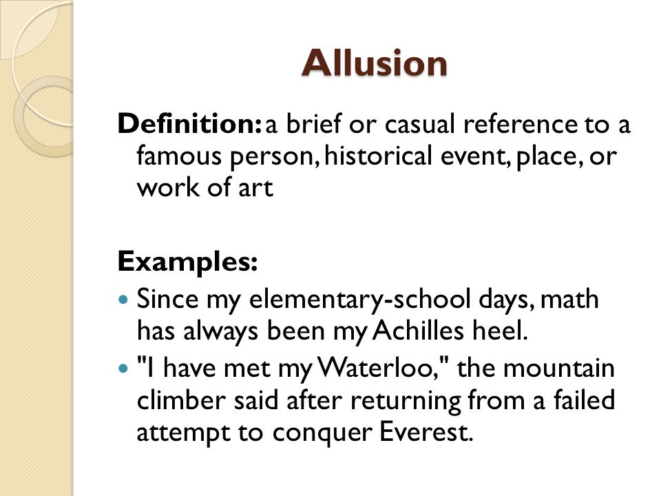 Allusion Definition: a brief or casual reference to a famous person, historical event, place, or work of art Examples: Since my elementary-school days