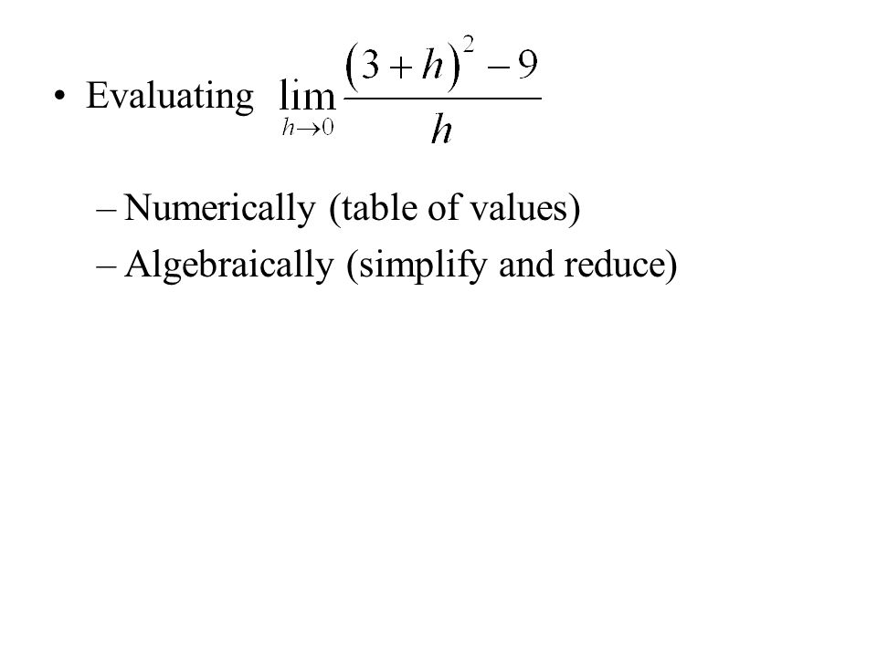 Evaluating –Numerically (table of values) –Algebraically (simplify and reduce)
