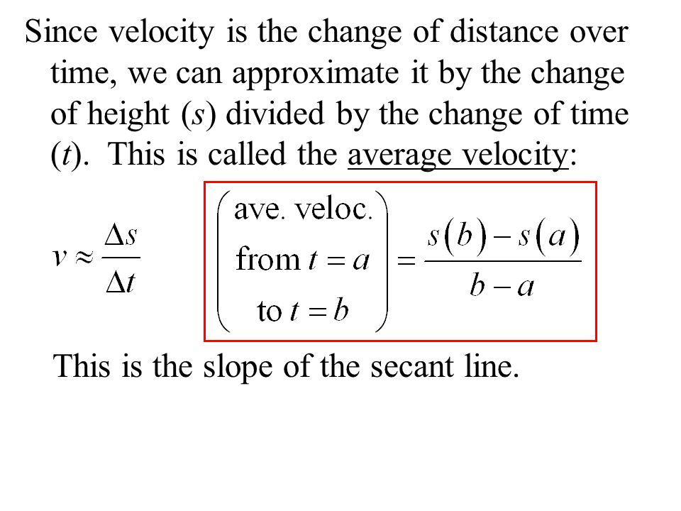 Since velocity is the change of distance over time, we can approximate it by the change of height (s) divided by the change of time (t). This is calle
