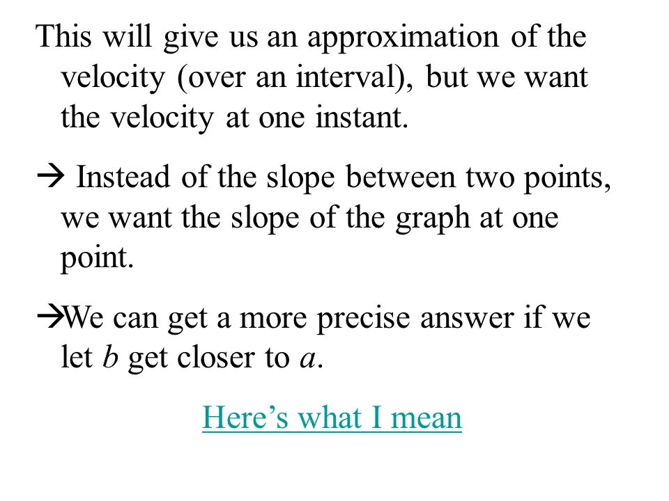 This will give us an approximation of the velocity (over an interval), but we want the velocity at one instant.