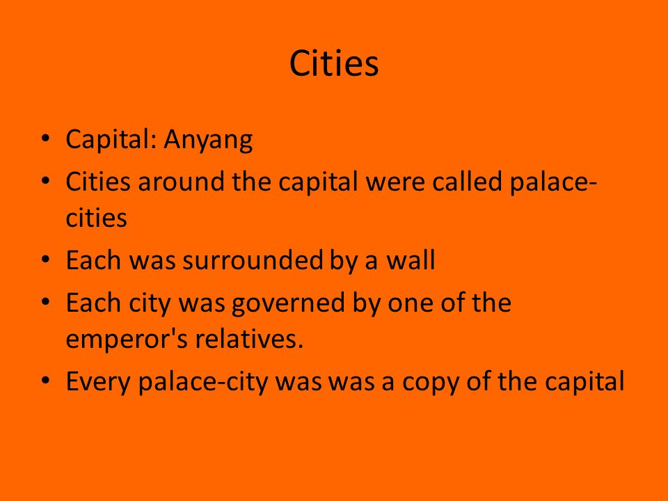 Cities Capital: Anyang Cities around the capital were called palace- cities Each was surrounded by a wall Each city was governed by one of the emperor