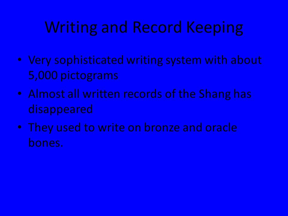Writing and Record Keeping Very sophisticated writing system with about 5,000 pictograms Almost all written records of the Shang has disappeared They