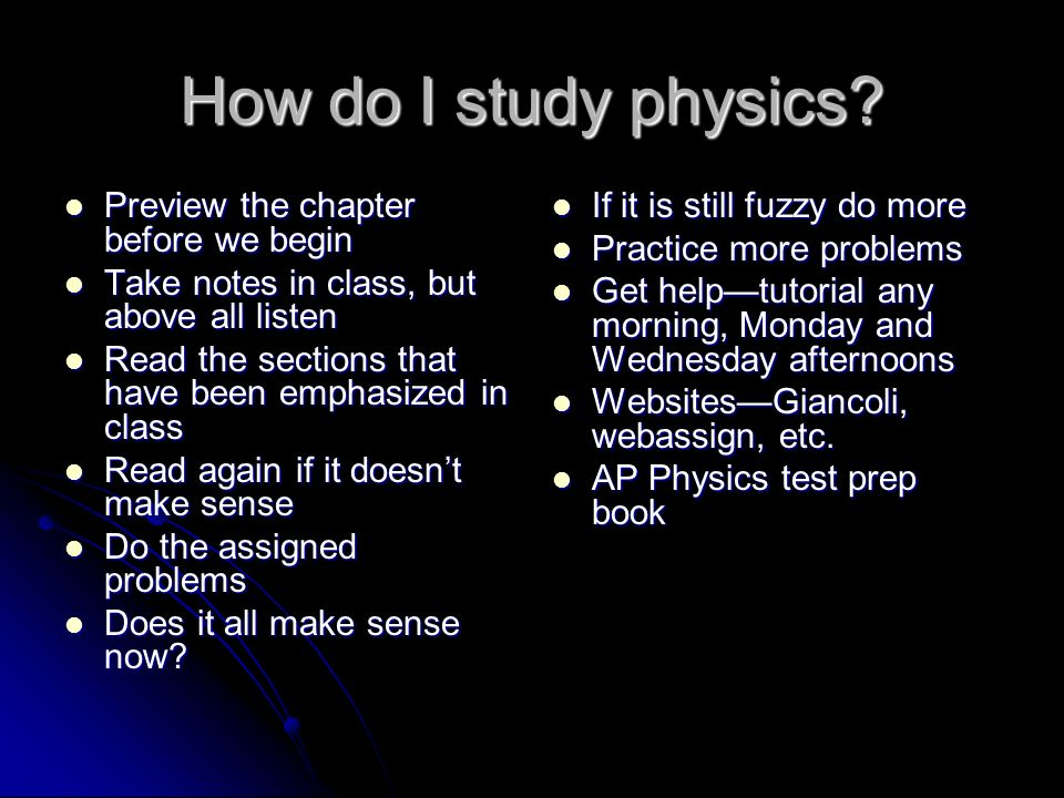 How do I study physics? Preview the chapter before we begin Preview the chapter before we begin Take notes in class, but above all listen Take notes i
