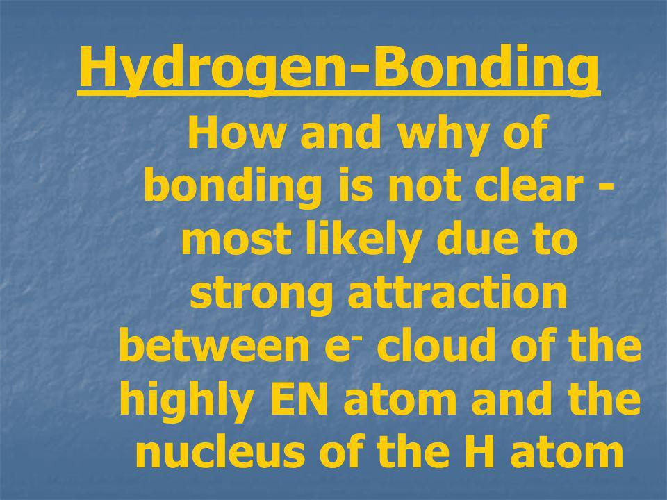 Hydrogen-Bonding How and why of bonding is not clear - most likely due to strong attraction between e - cloud of the highly EN atom and the nucleus of