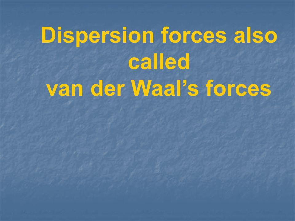 Dispersion forces also called van der Waals forces
