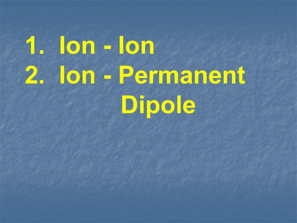 1. Ion - Ion 2. Ion - Permanent Dipole