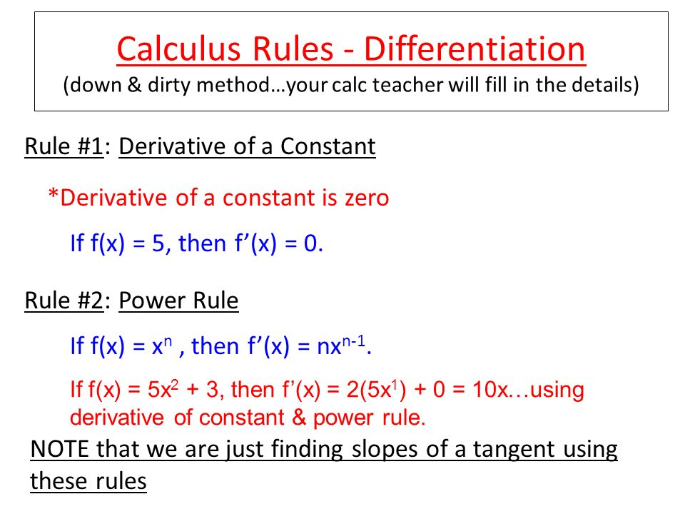 Calculus Rules - Differentiation (down & dirty method…your calc teacher will fill in the details) Rule #1: Derivative of a Constant *Derivative of a c