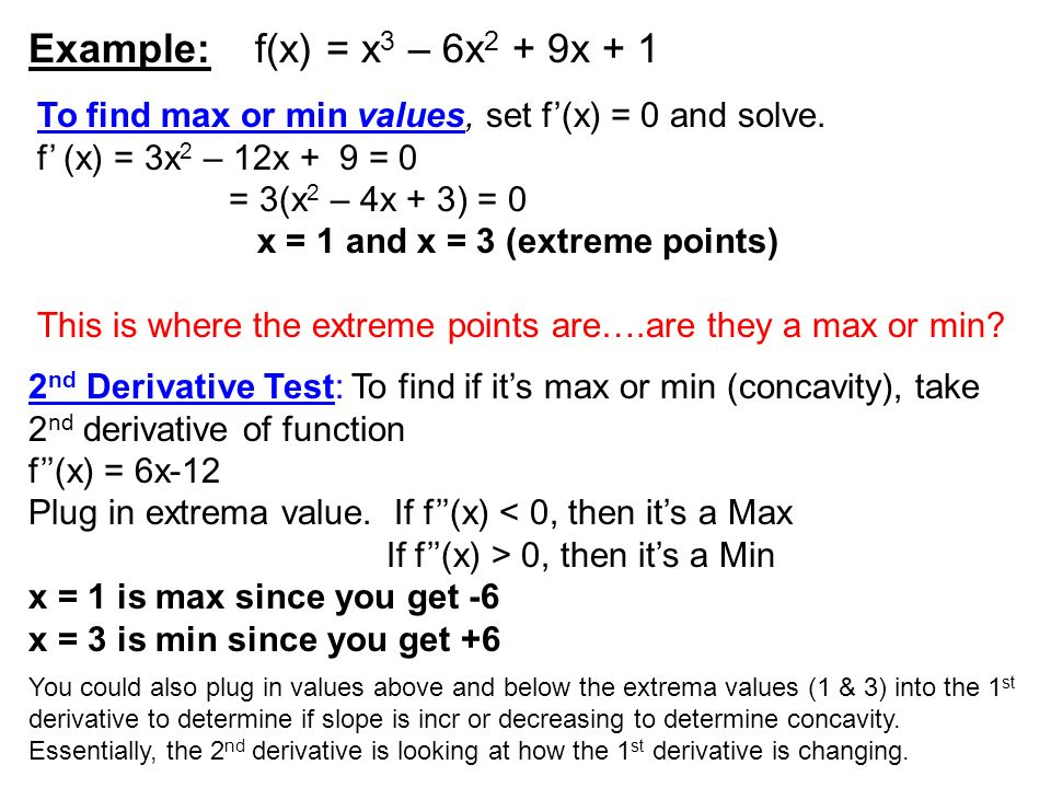 Example: f(x) = x 3 – 6x 2 + 9x + 1 To find max or min values, set f(x) = 0 and solve. f (x) = 3x 2 – 12x + 9 = 0 = 3(x 2 – 4x + 3) = 0 x = 1 and x =