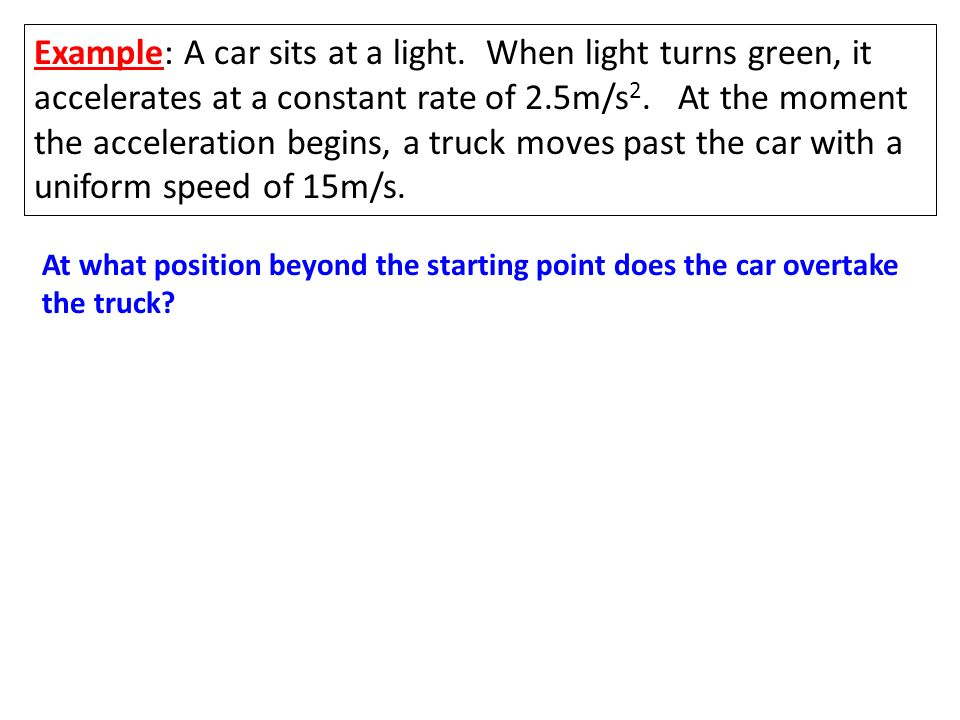 Example: A car sits at a light. When light turns green, it accelerates at a constant rate of 2.5m/s 2. At the moment the acceleration begins, a truck