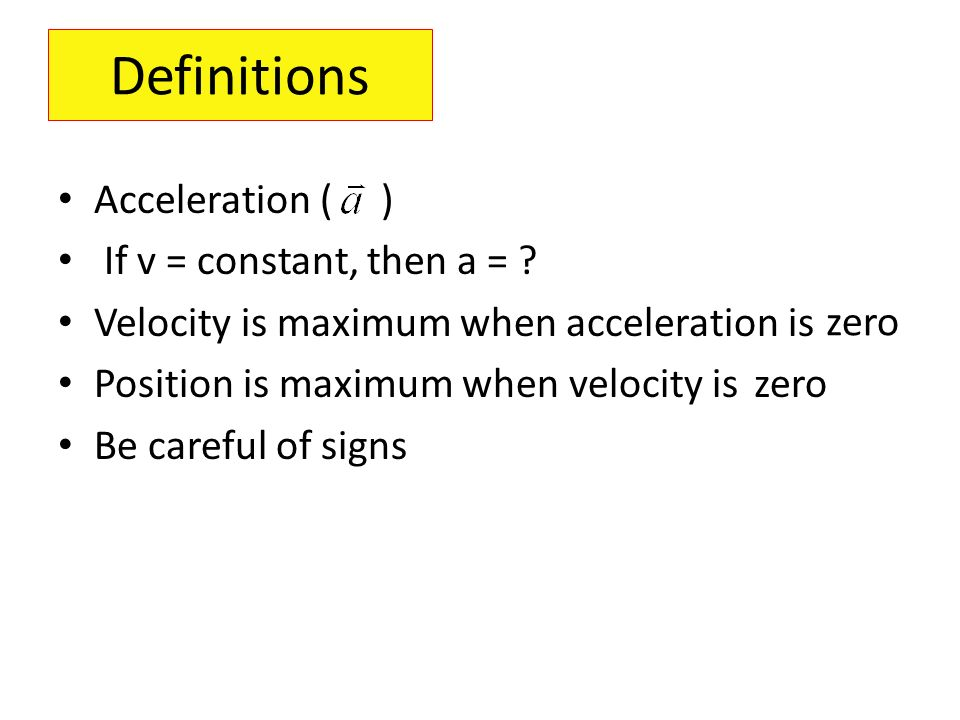 Definitions Acceleration ( ) If v = constant, then a = ? Velocity is maximum when acceleration is Position is maximum when velocity is Be careful of s