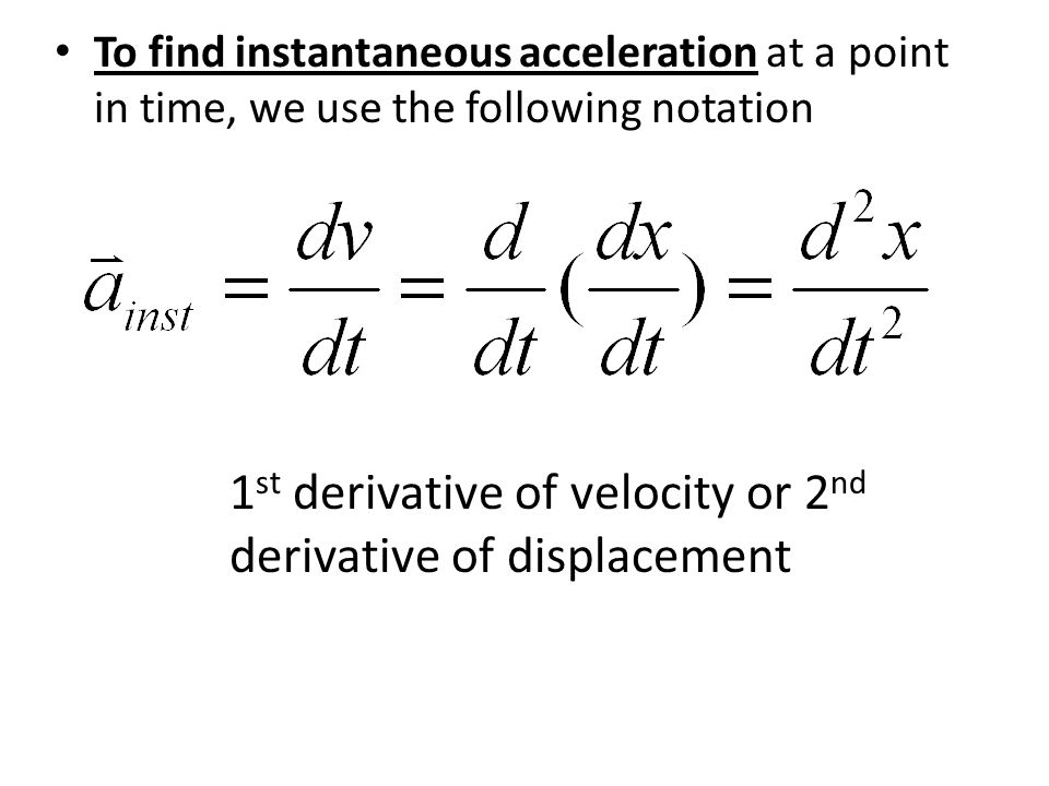 To find instantaneous acceleration at a point in time, we use the following notation 1 st derivative of velocity or 2 nd derivative of displacement