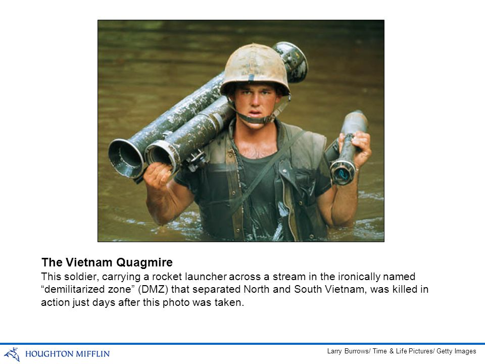 The Vietnam Quagmire Larry Burrows/ Time & Life Pictures/ Getty Images This soldier, carrying a rocket launcher across a stream in the ironically name