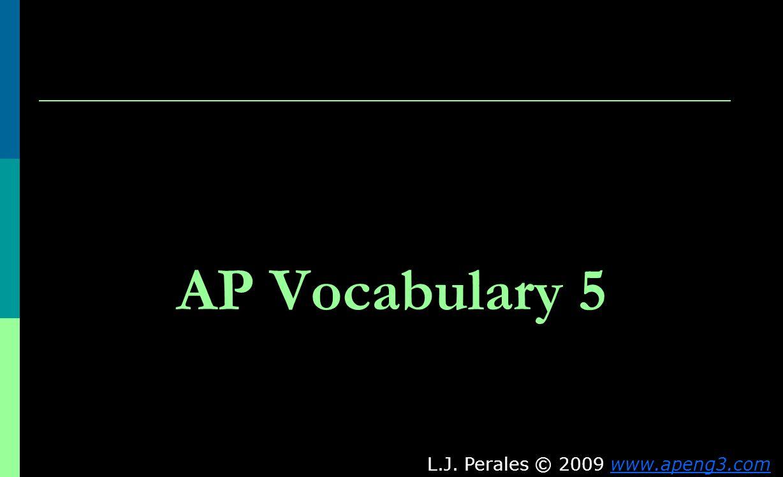 AP Vocabulary 5 L.J. Perales © 2009 www.apeng3.comwww.apeng3.com