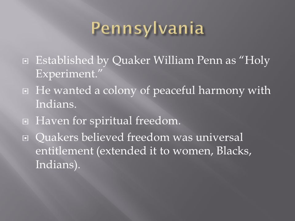 Established by Quaker William Penn as Holy Experiment. He wanted a colony of peaceful harmony with Indians. Haven for spiritual freedom. Quakers belie