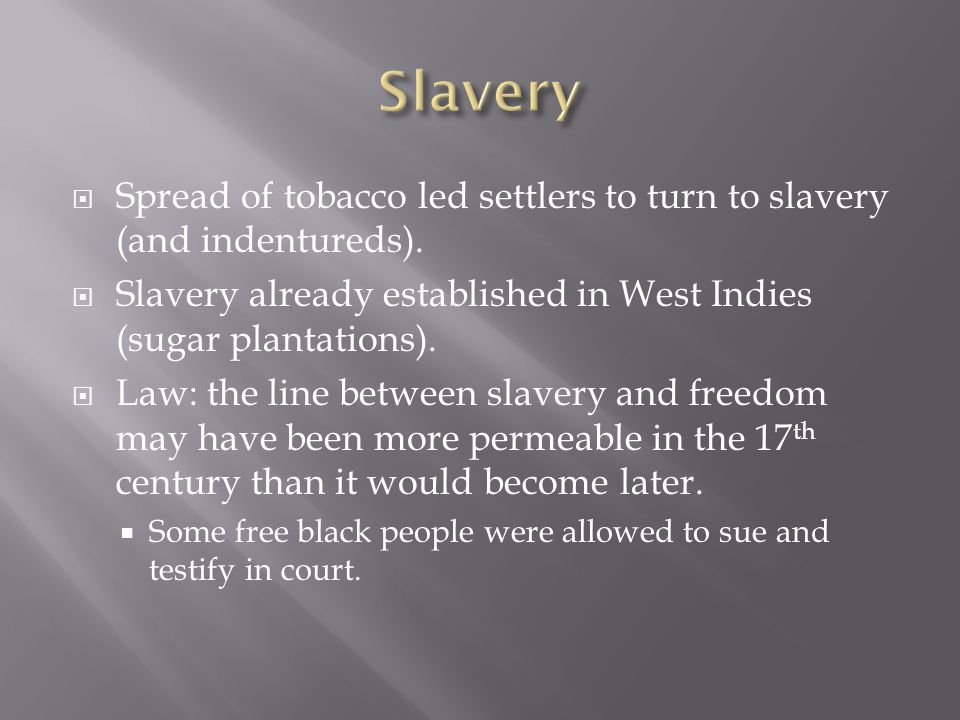 Spread of tobacco led settlers to turn to slavery (and indentureds). Slavery already established in West Indies (sugar plantations). Law: the line bet