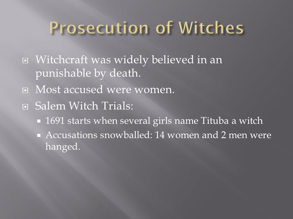 Witchcraft was widely believed in an punishable by death. Most accused were women. Salem Witch Trials: 1691 starts when several girls name Tituba a wi