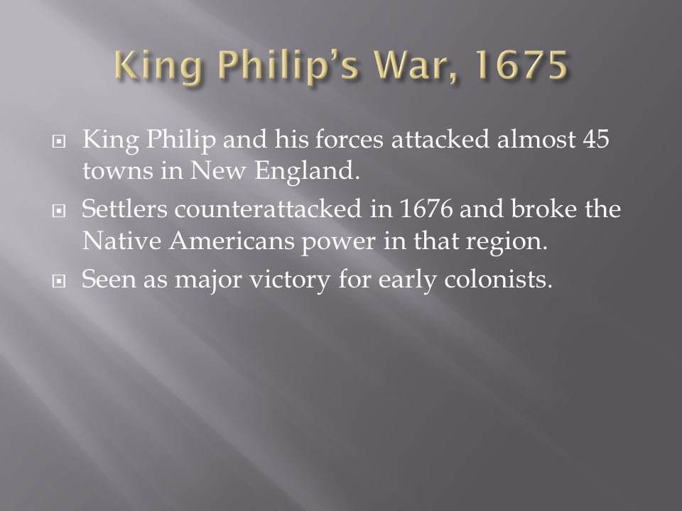 King Philip and his forces attacked almost 45 towns in New England. Settlers counterattacked in 1676 and broke the Native Americans power in that regi