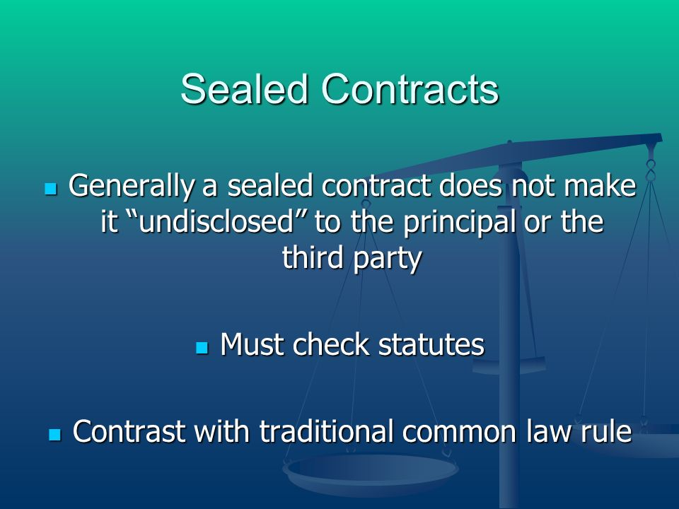 Sealed Contracts Generally a sealed contract does not make it undisclosed to the principal or the third party Generally a sealed contract does not make it undisclosed to the principal or the third party Must check statutes Must check statutes Contrast with traditional common law rule Contrast with traditional common law rule