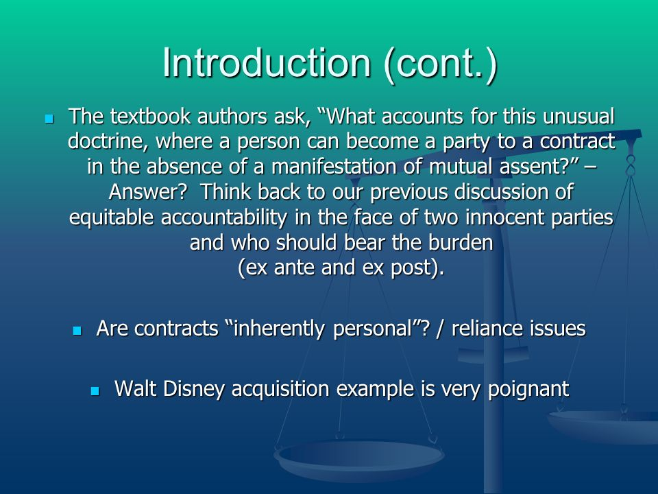Introduction (cont.) The textbook authors ask, What accounts for this unusual doctrine, where a person can become a party to a contract in the absence of a manifestation of mutual assent.
