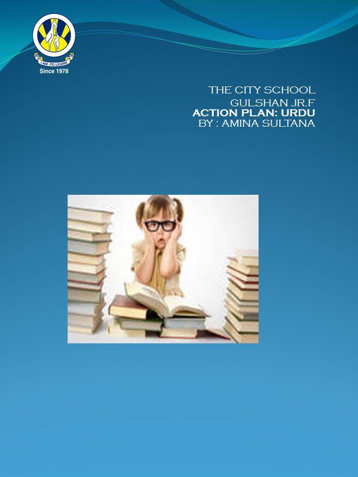 THE CITY SCHOOL GULSHAN JR.F ACTION PLAN: URDU BY : AMINA SULTANA