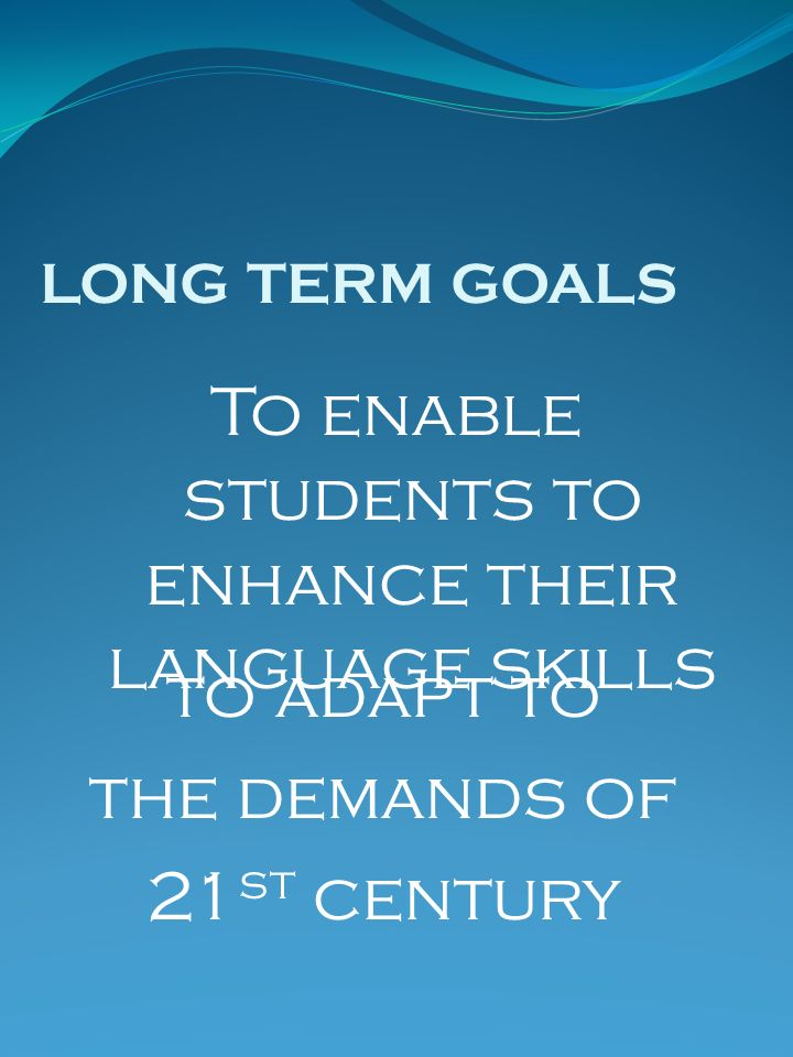 LONG TERM GOALS to adapt to the demands of 21 st century To enable students to enhance their language skills