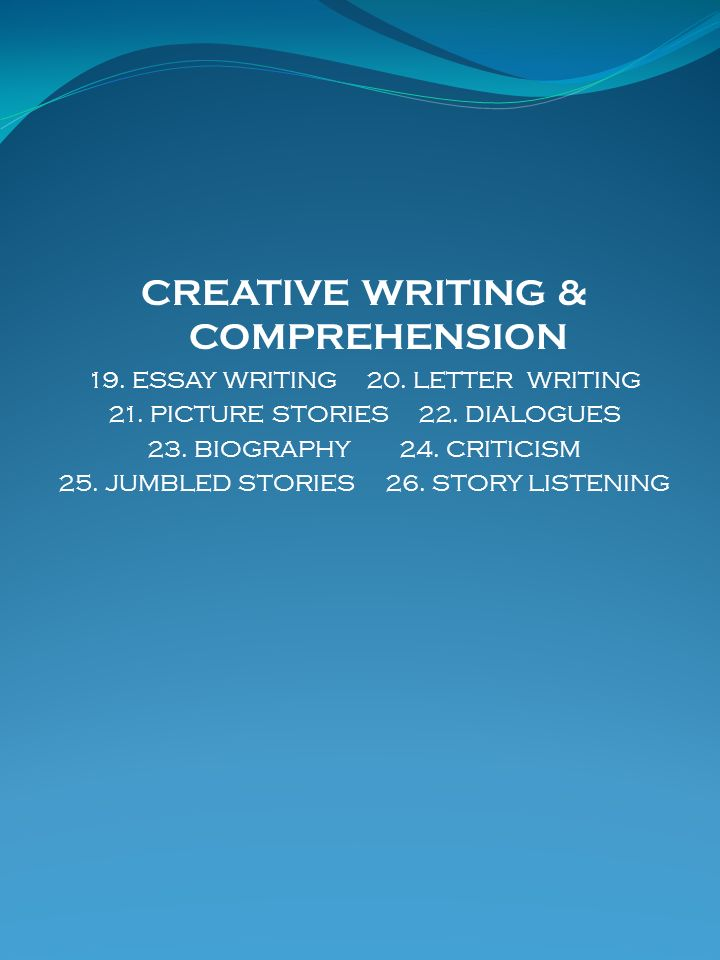 CREATIVE WRITING & COMPREHENSION 19. ESSAY WRITING 20. LETTER WRITING 21. PICTURE STORIES 22. DIALOGUES 23. BIOGRAPHY 24. CRITICISM 25. JUMBLED STORIE